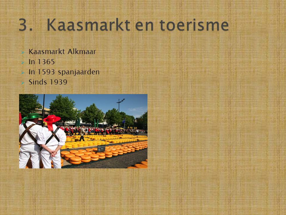 3. Kaasmarkt en toerisme Kaasmarkt Alkmaar In 1365 In 1593 spanjaarden