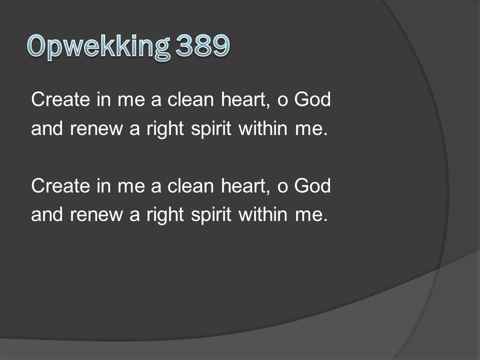 Opwekking 389 Create in me a clean heart, o God and renew a right spirit within me.