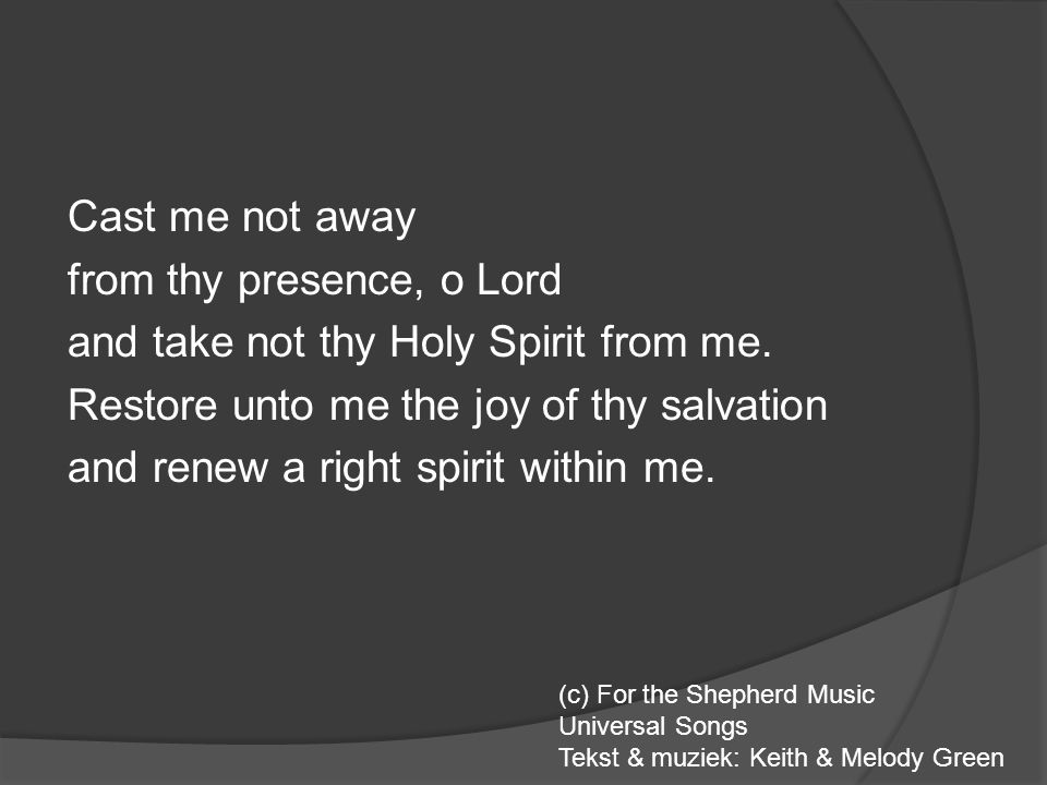 Cast me not away from thy presence, o Lord and take not thy Holy Spirit from me. Restore unto me the joy of thy salvation and renew a right spirit within me.