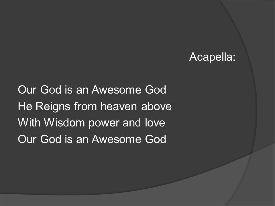 Acapella: Our God is an Awesome God He Reigns from heaven above With Wisdom power and love