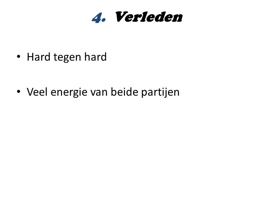 4. Verleden Hard tegen hard Veel energie van beide partijen