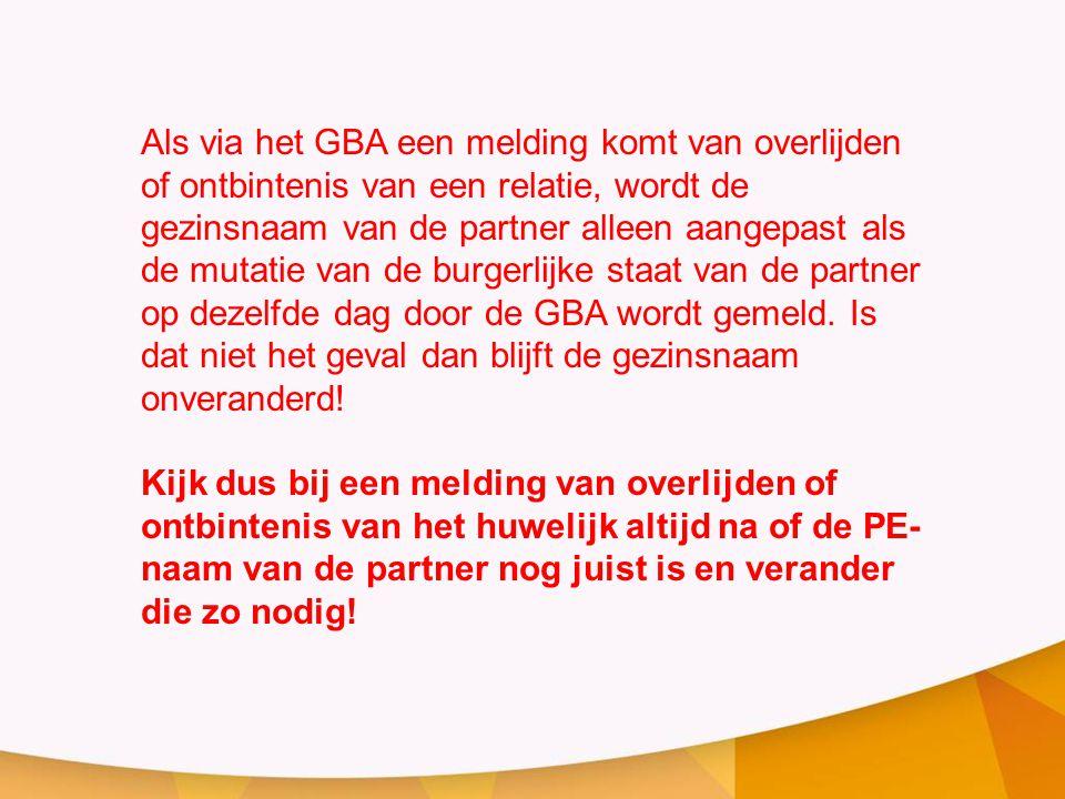 Als via het GBA een melding komt van overlijden of ontbintenis van een relatie, wordt de gezinsnaam van de partner alleen aangepast als de mutatie van de burgerlijke staat van de partner op dezelfde dag door de GBA wordt gemeld. Is dat niet het geval dan blijft de gezinsnaam onveranderd!