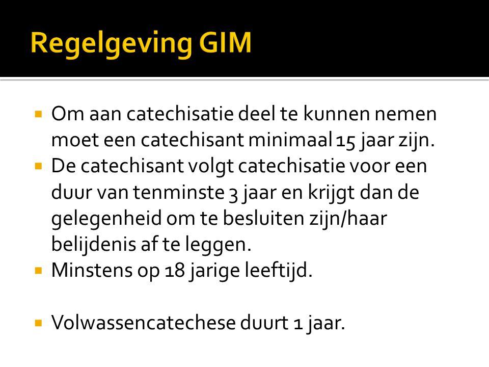 Regelgeving GIM Om aan catechisatie deel te kunnen nemen moet een catechisant minimaal 15 jaar zijn.