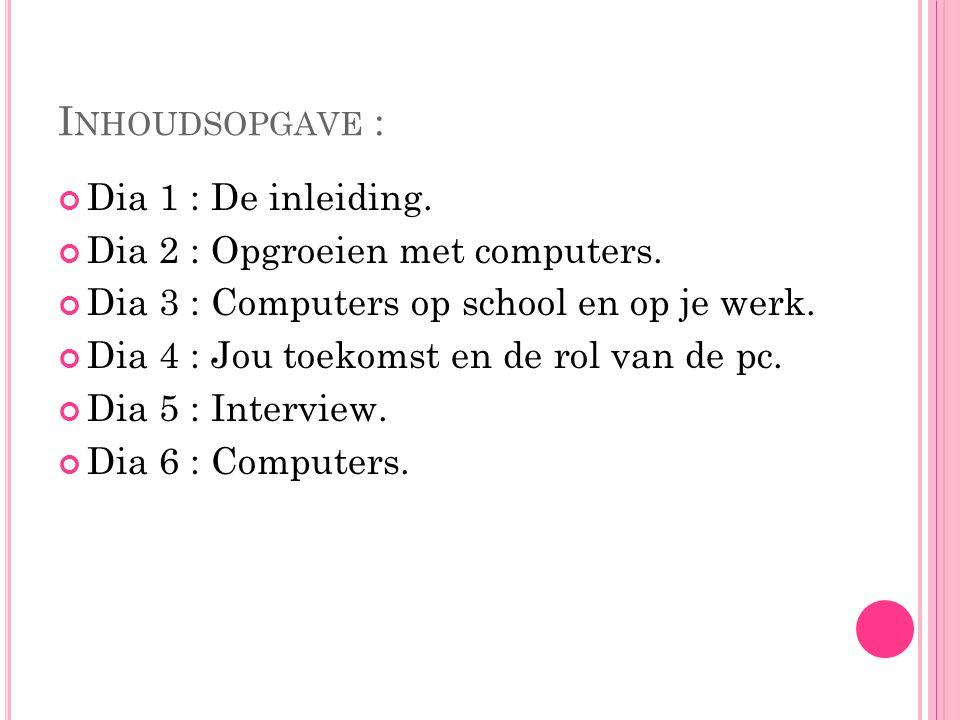 Inhoudsopgave : Dia 1 : De inleiding. Dia 2 : Opgroeien met computers.