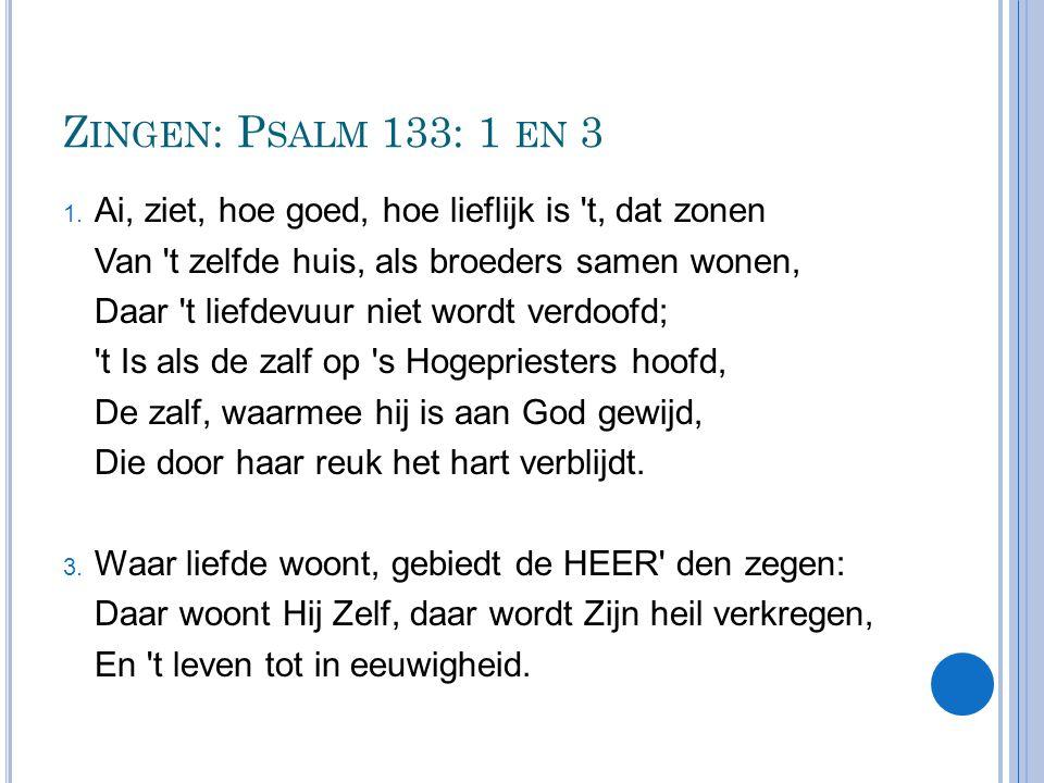 Zingen: Psalm 133: 1 en 3 Ai, ziet, hoe goed, hoe lieflijk is t, dat zonen. Van t zelfde huis, als broeders samen wonen,