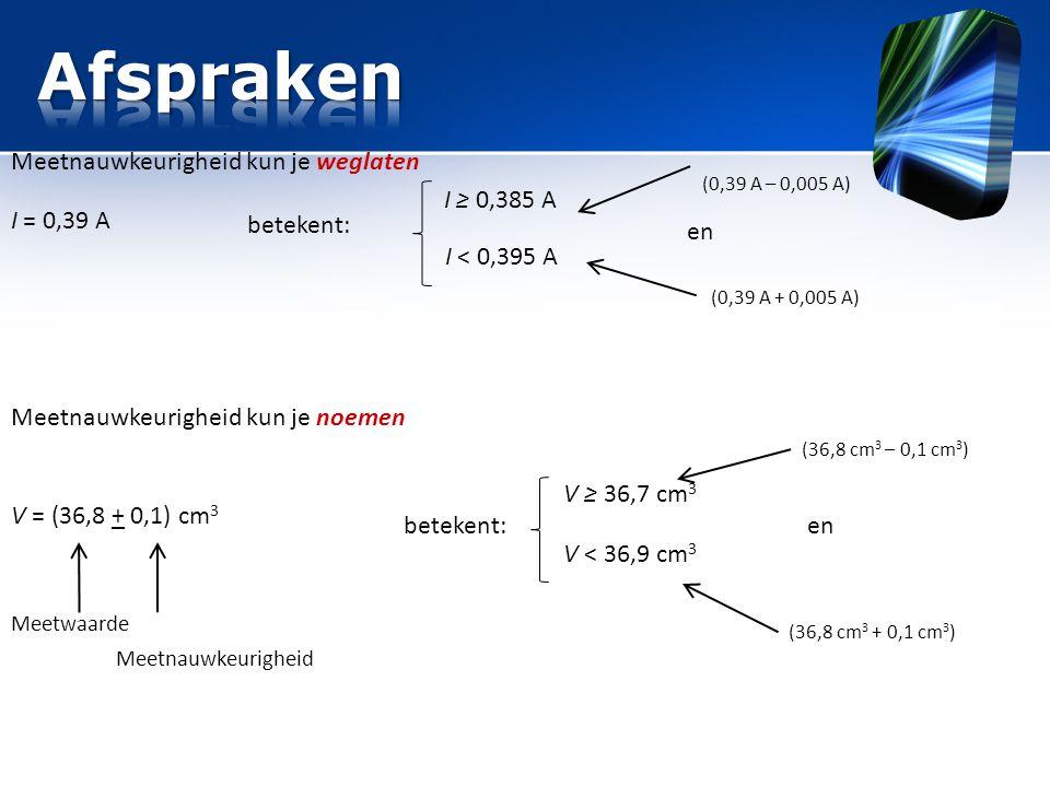 Afspraken Meetnauwkeurigheid kun je weglaten I ≥ 0,385 A I = 0,39 A