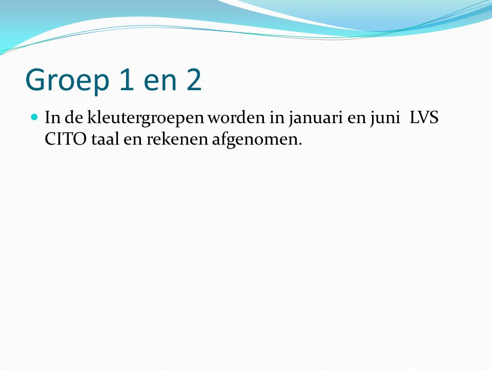 Groep 1 en 2 In de kleutergroepen worden in januari en juni LVS CITO taal en rekenen afgenomen.