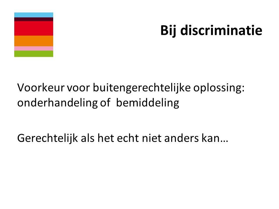 Bij discriminatie Voorkeur voor buitengerechtelijke oplossing: onderhandeling of bemiddeling Gerechtelijk als het echt niet anders kan…