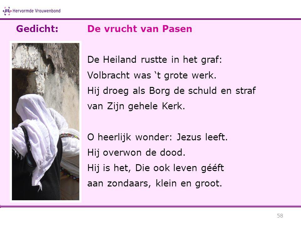 Gedicht: De vrucht van Pasen. De Heiland rustte in het graf: Volbracht was 't grote werk. Hij droeg als Borg de schuld en straf.