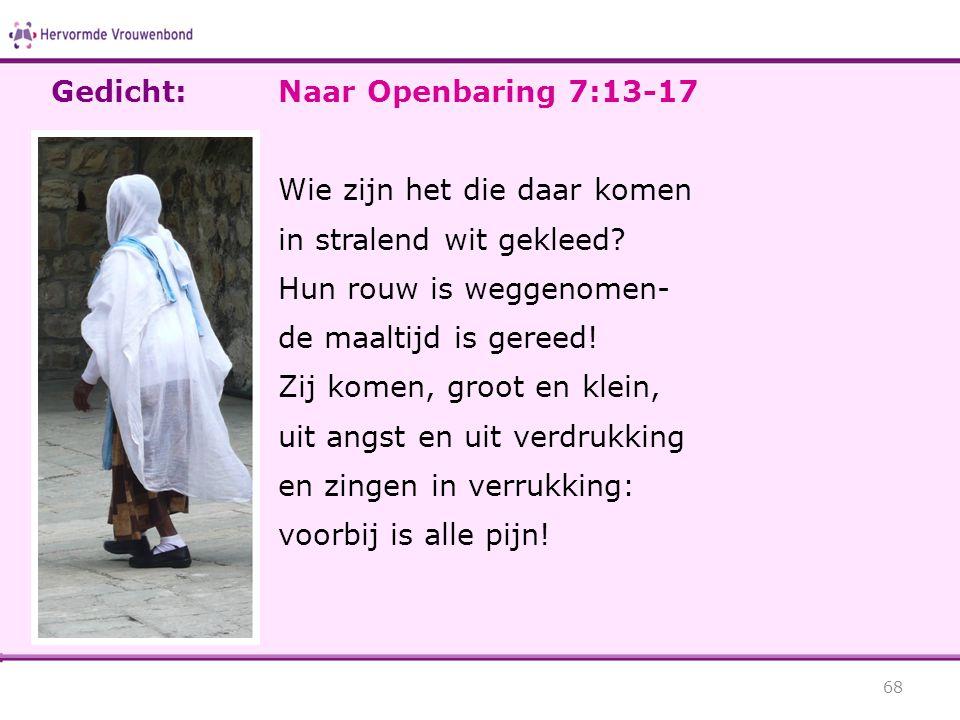 Gedicht: Naar Openbaring 7:13-17. Wie zijn het die daar komen. in stralend wit gekleed Hun rouw is weggenomen-