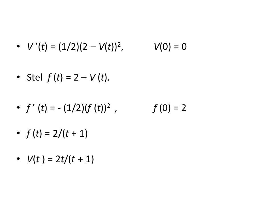 V '(t) = (1/2)(2 – V(t))2, V(0) = 0 Stel f (t) = 2 – V (t).