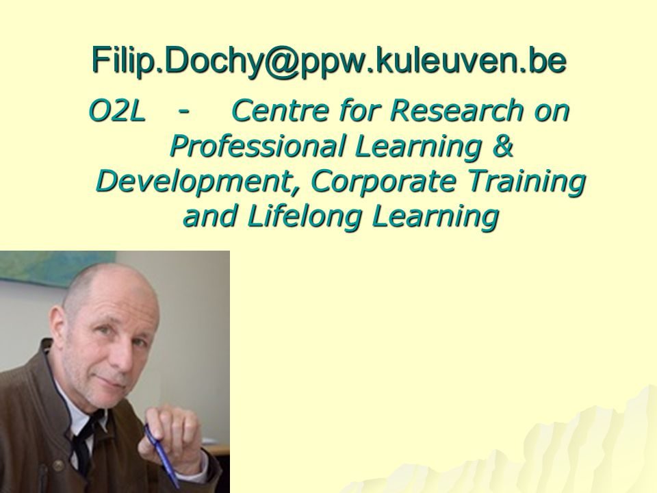 Filip.Dochy@ppw.kuleuven.be O2L - Centre for Research on Professional Learning & Development, Corporate Training and Lifelong Learning.
