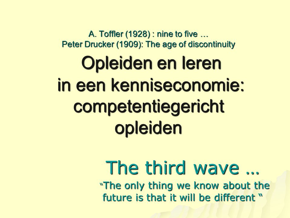 A. Toffler (1928) : nine to five … Peter Drucker (1909): The age of discontinuity Opleiden en leren in een kenniseconomie: competentiegericht opleiden