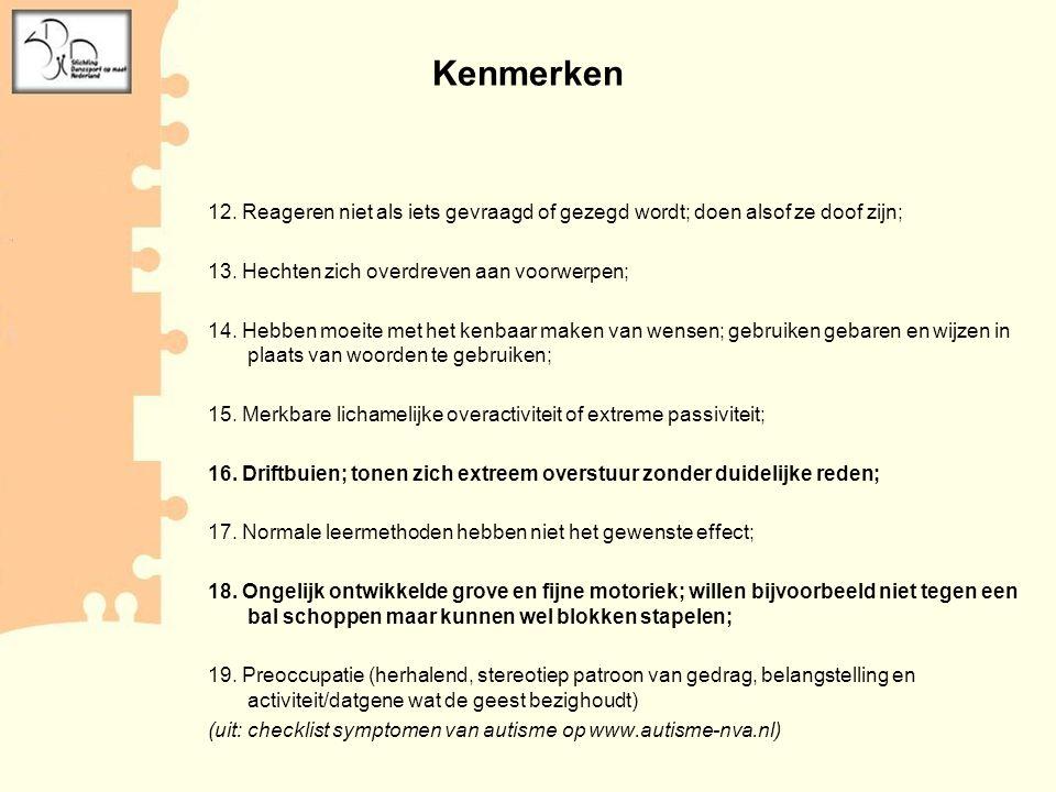 Kenmerken 12. Reageren niet als iets gevraagd of gezegd wordt; doen alsof ze doof zijn; 13. Hechten zich overdreven aan voorwerpen;