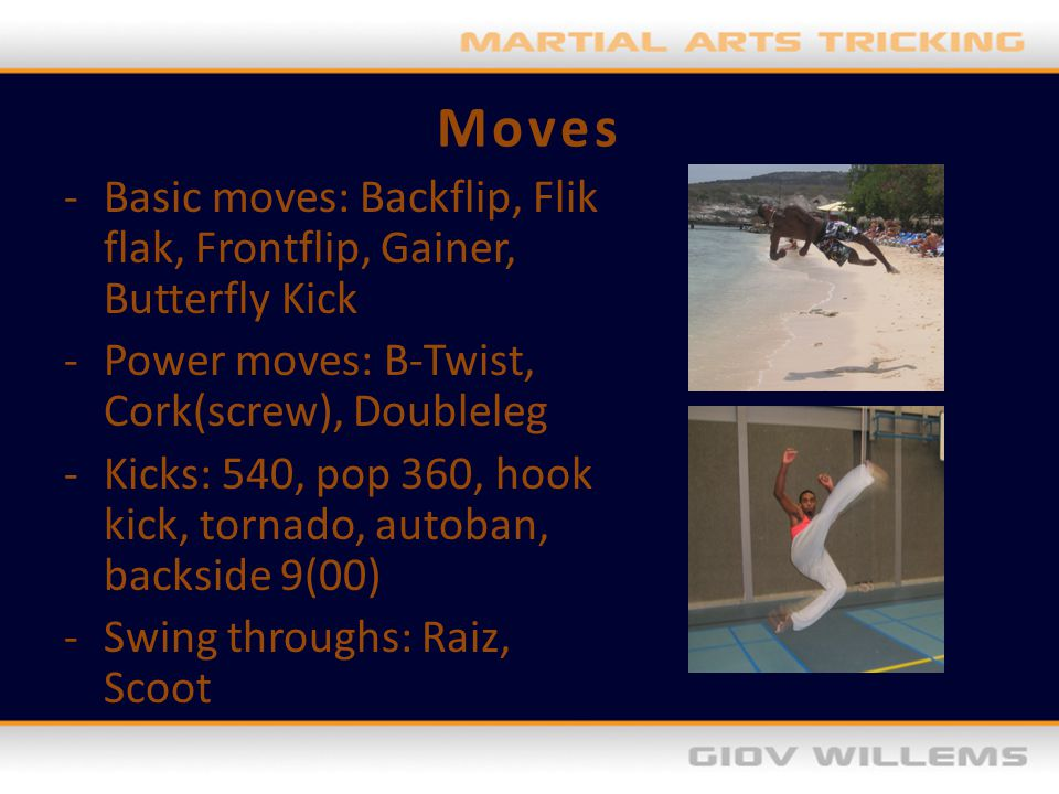 Moves Basic moves: Backflip, Flik flak, Frontflip, Gainer, Butterfly Kick. Power moves: B-Twist, Cork(screw), Doubleleg.