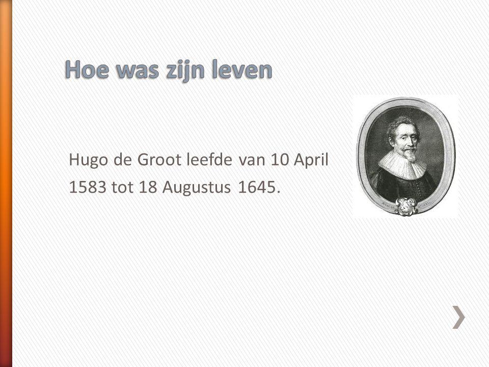 Hoe was zijn leven Hugo de Groot leefde van 10 April 1583 tot 18 Augustus 1645.