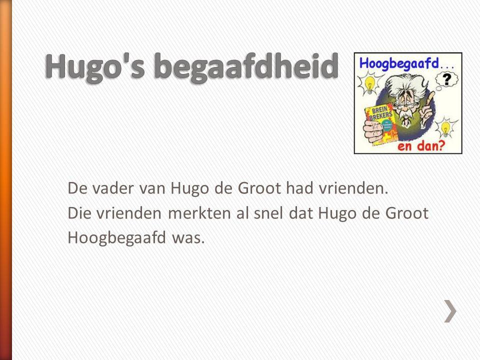 Hugo s begaafdheid De vader van Hugo de Groot had vrienden.