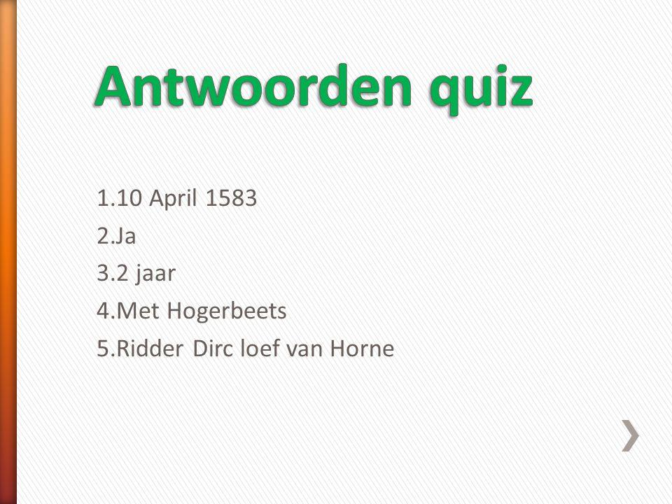 Antwoorden quiz 1.10 April 1583 2.Ja 3.2 jaar 4.Met Hogerbeets 5.Ridder Dirc loef van Horne