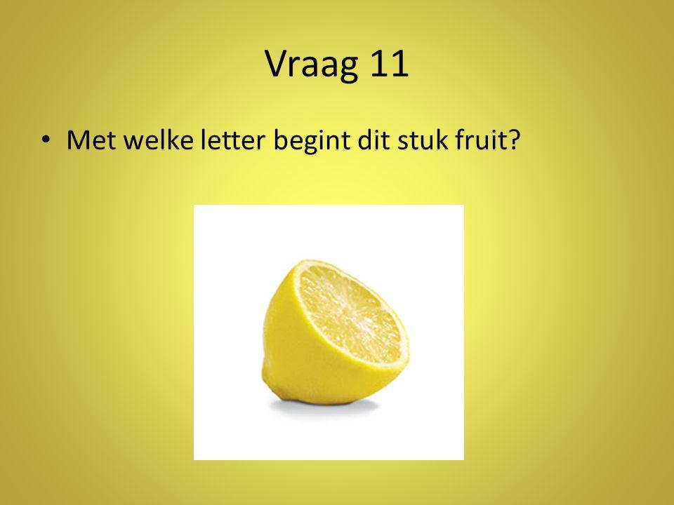 Vraag 11 Met welke letter begint dit stuk fruit Antwoord: c