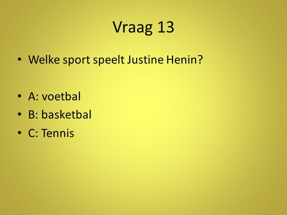 Vraag 13 Welke sport speelt Justine Henin A: voetbal B: basketbal