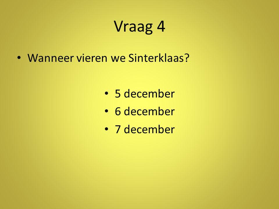 Vraag 4 Wanneer vieren we Sinterklaas 5 december 6 december