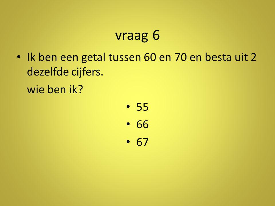 vraag 6 Ik ben een getal tussen 60 en 70 en besta uit 2 dezelfde cijfers. wie ben ik 55. 66. 67.