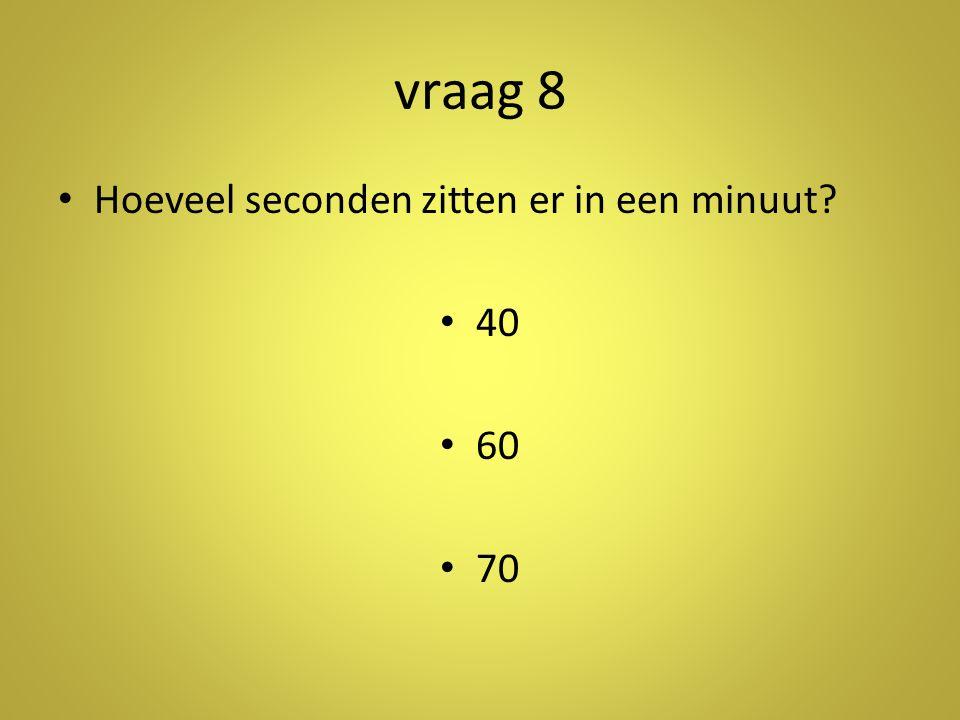 vraag 8 Hoeveel seconden zitten er in een minuut 40 60 70