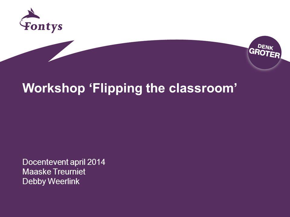 Workshop 'Flipping the classroom' Docentevent april 2014 Maaske Treurniet Debby Weerlink