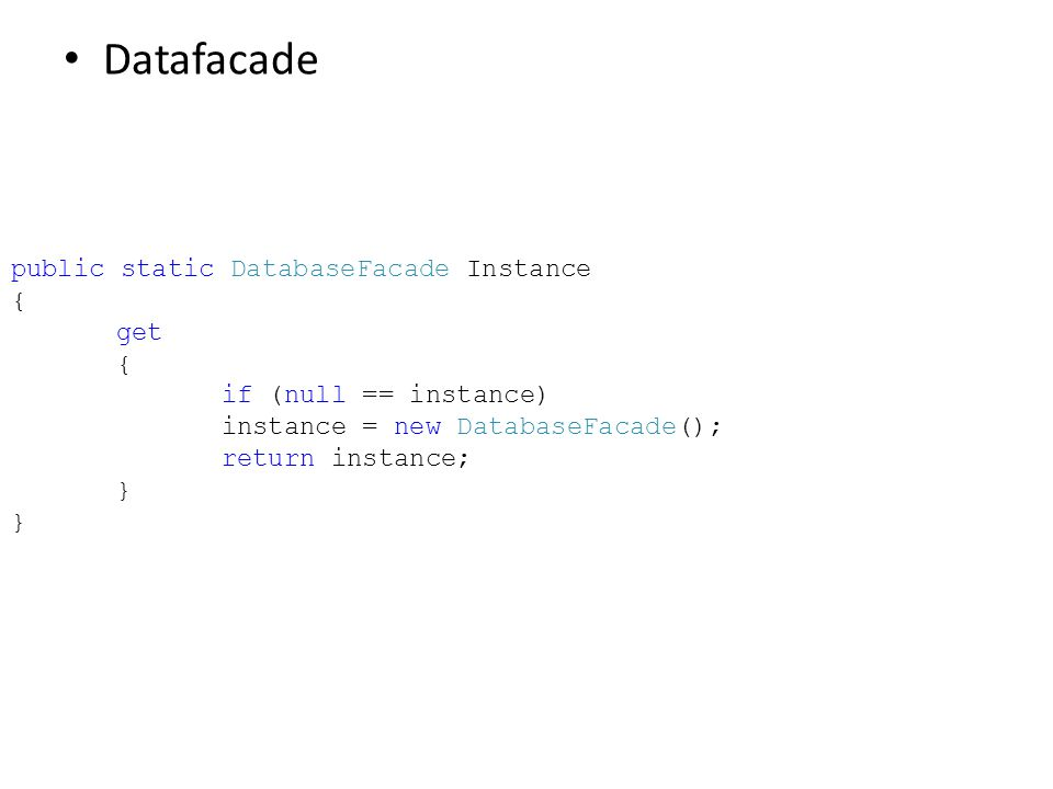 Datafacade public static DatabaseFacade Instance { get { if (null == instance) instance = new DatabaseFacade(); return instance; } }