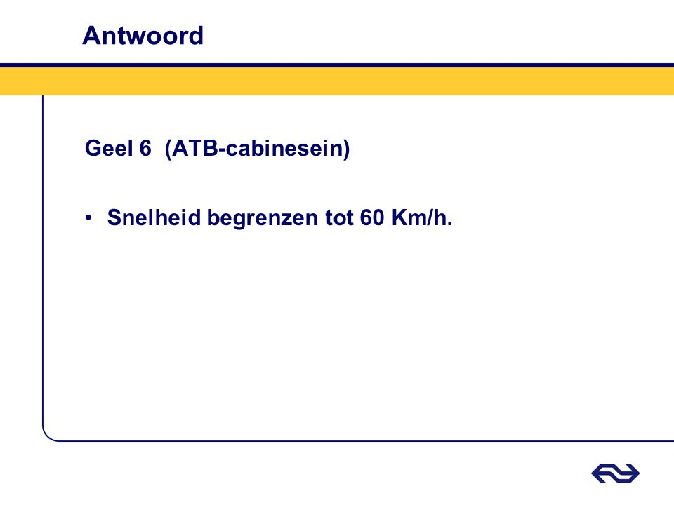 Antwoord Geel 6 (ATB-cabinesein) Snelheid begrenzen tot 60 Km/h.
