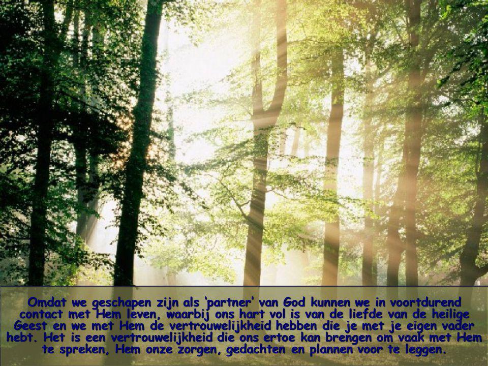 Omdat we geschapen zijn als 'partner' van God kunnen we in voortdurend contact met Hem leven, waarbij ons hart vol is van de liefde van de heilige Geest en we met Hem de vertrouwelijkheid hebben die je met je eigen vader hebt.