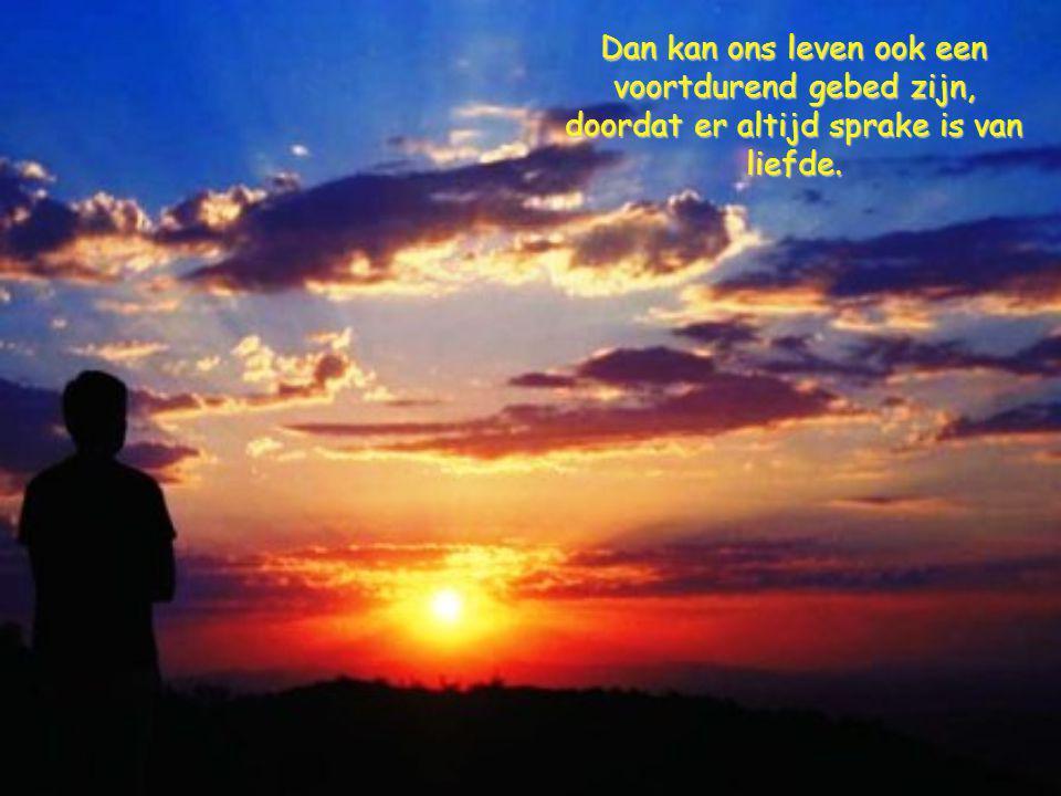 Dan kan ons leven ook een voortdurend gebed zijn, doordat er altijd sprake is van liefde.