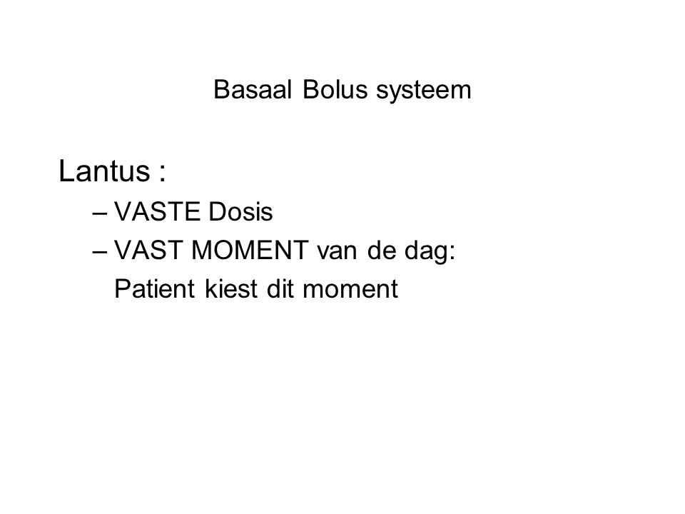 Lantus : Basaal Bolus systeem VASTE Dosis VAST MOMENT van de dag: