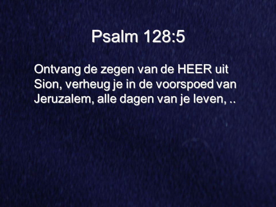 Psalm 128:5 Ontvang de zegen van de HEER uit Sion, verheug je in de voorspoed van Jeruzalem, alle dagen van je leven, ..