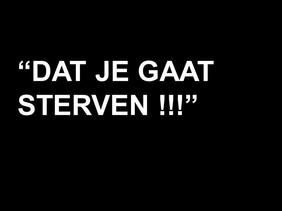 DAT JE GAAT STERVEN !!!