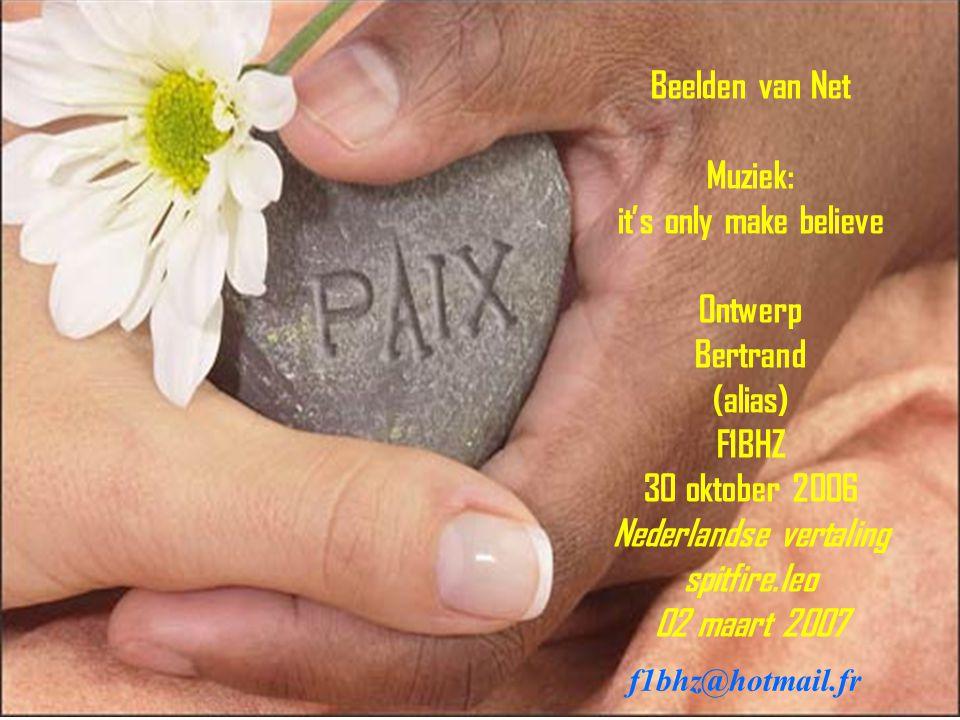 Beelden van Net Muziek: it's only make believe Ontwerp Bertrand (alias) F1BHZ 30 oktober 2006 Nederlandse vertaling spitfire.leo 02 maart 2007