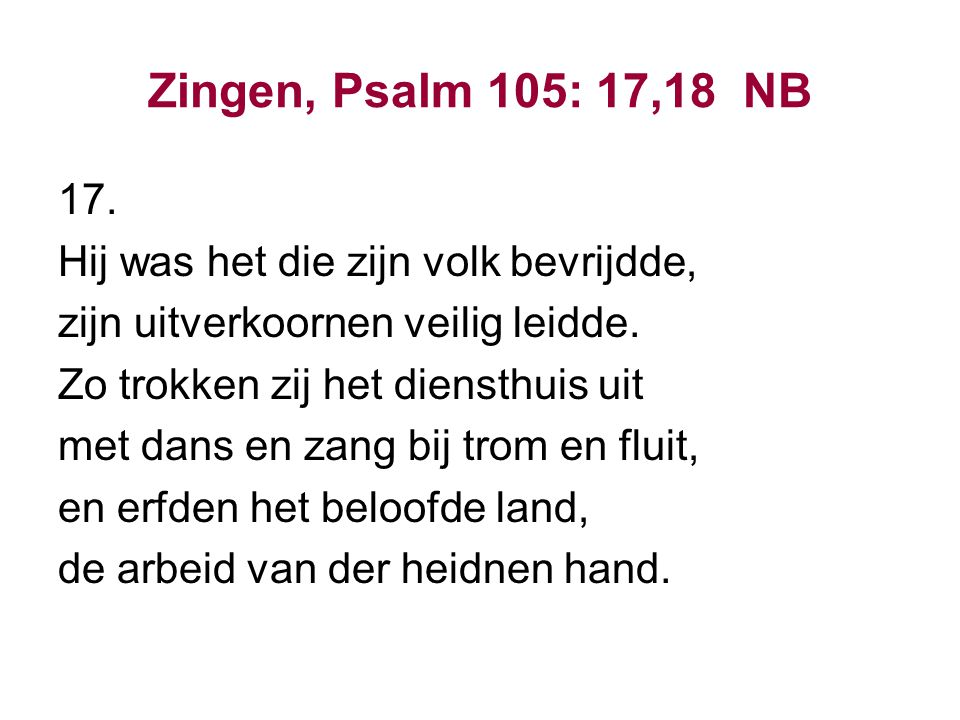 Zingen, Psalm 105: 17,18 NB 17. Hij was het die zijn volk bevrijdde,