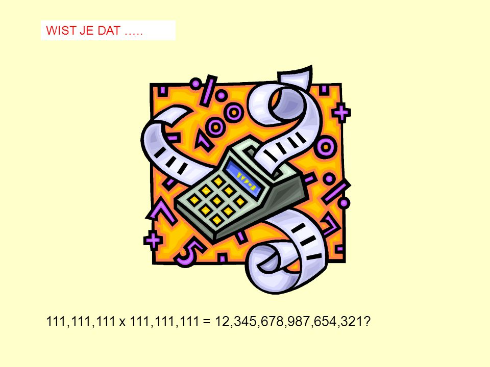 WIST JE DAT ….. 111,111,111 x 111,111,111 = 12,345,678,987,654,321