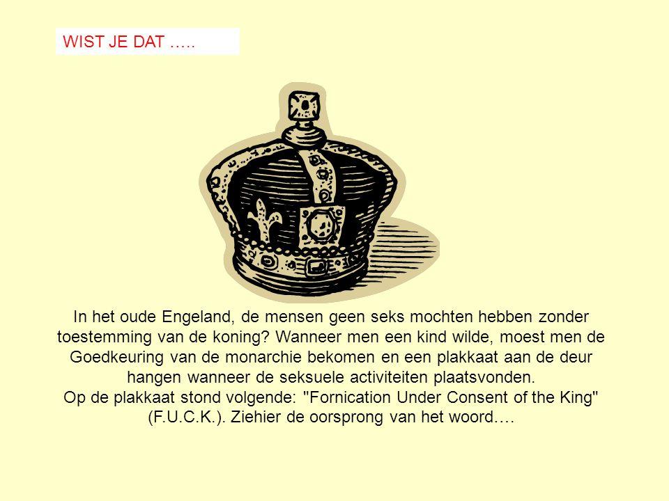 WIST JE DAT ….. In het oude Engeland, de mensen geen seks mochten hebben zonder toestemming van de koning Wanneer men een kind wilde, moest men de.