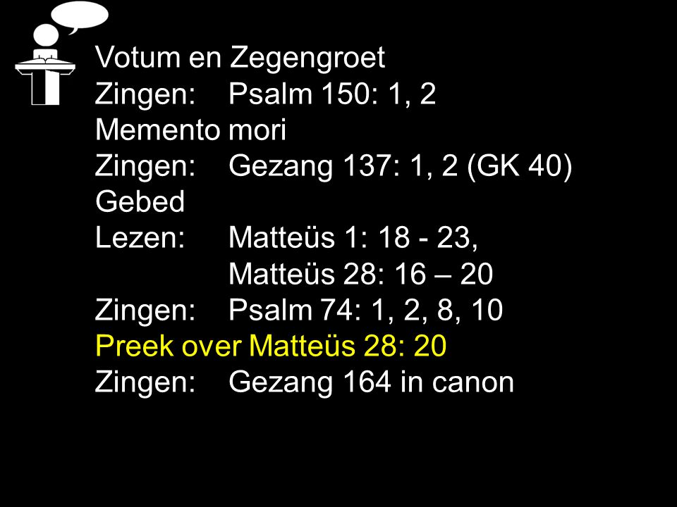 Votum en Zegengroet Zingen: Psalm 150: 1, 2. Memento mori. Zingen: Gezang 137: 1, 2 (GK 40) Gebed.