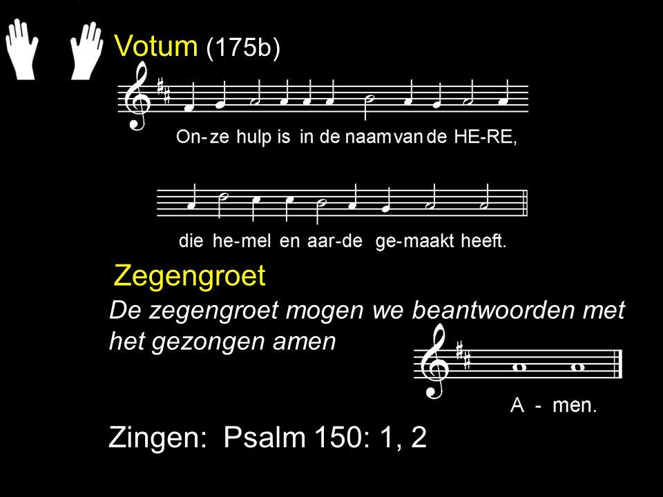 Votum (175b) Zegengroet Zingen: Psalm 150: 1, 2