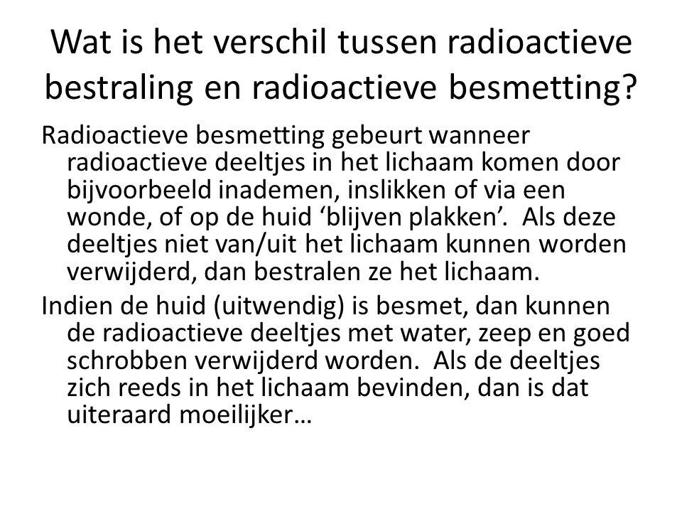Wat is het verschil tussen radioactieve bestraling en radioactieve besmetting