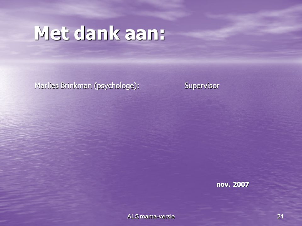 Met dank aan: Marlies Brinkman (psychologe): Supervisor nov. 2007