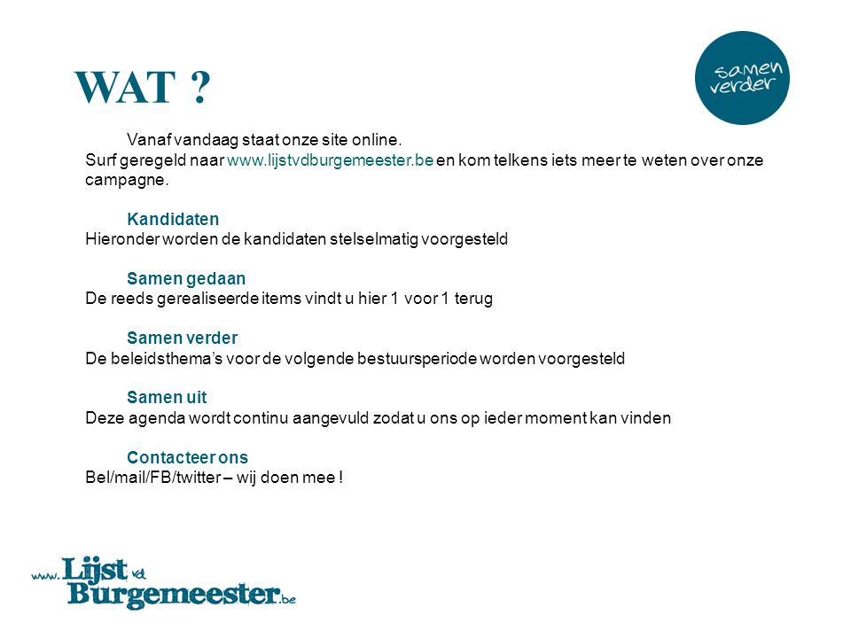 WAT Vanaf vandaag staat onze site online. Surf geregeld naar www.lijstvdburgemeester.be en kom telkens iets meer te weten over onze campagne.