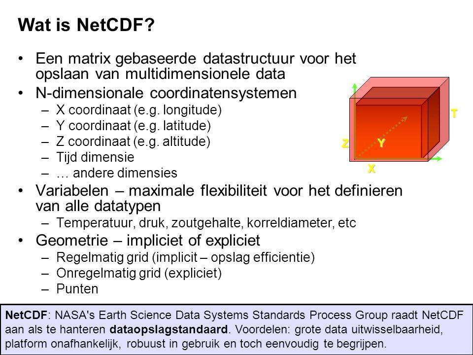 Wat is NetCDF Een matrix gebaseerde datastructuur voor het opslaan van multidimensionele data. N-dimensionale coordinatensystemen.