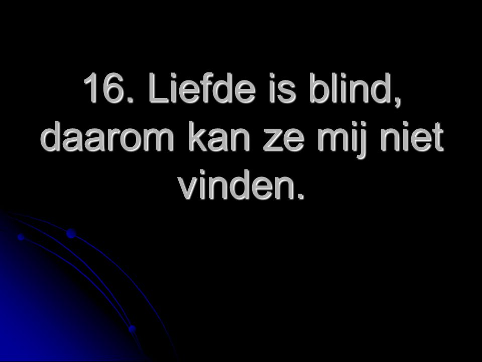 16. Liefde is blind, daarom kan ze mij niet vinden.
