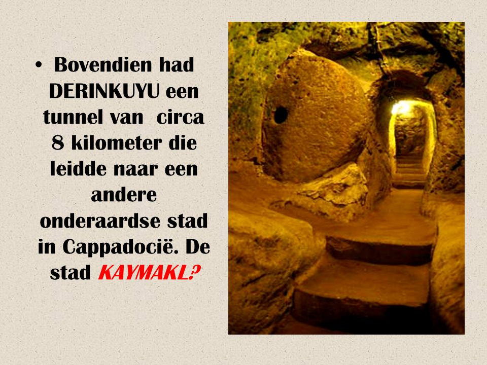 Bovendien had DERINKUYU een tunnel van circa 8 kilometer die leidde naar een andere onderaardse stad in Cappadocië.
