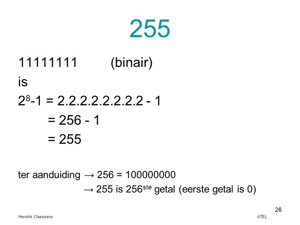 255 11111111 (binair) is. 28-1 = 2.2.2.2.2.2.2.2 - 1. = 256 - 1. = 255. ter aanduiding → 256 = 100000000.