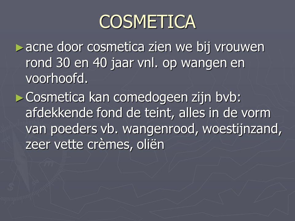 COSMETICA acne door cosmetica zien we bij vrouwen rond 30 en 40 jaar vnl. op wangen en voorhoofd.
