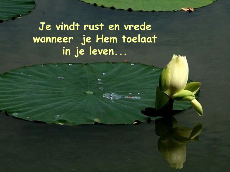 Je vindt rust en vrede wanneer je Hem toelaat in je leven...
